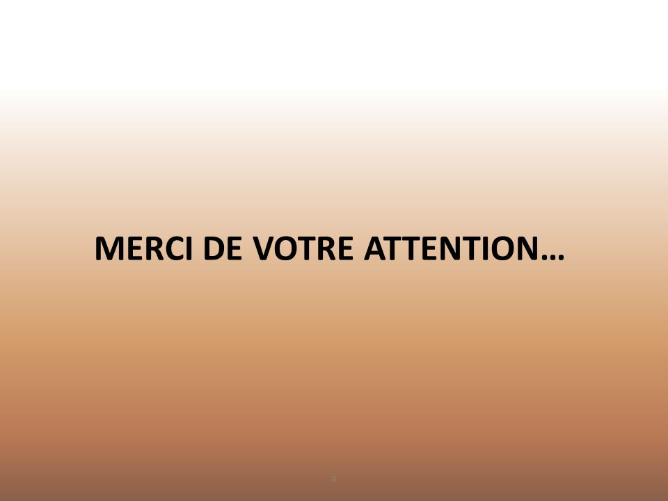 MERCI DE VOTRE ATTENTION… a