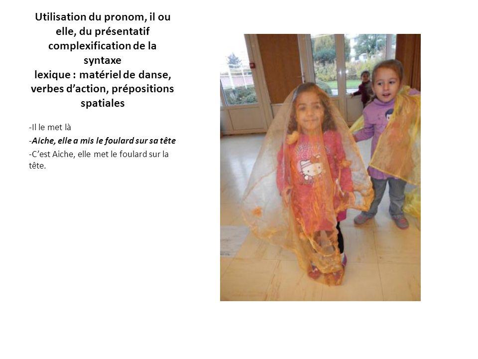 Utilisation du pronom, il ou elle, du présentatif complexification de la syntaxe lexique : matériel de danse, verbes d'action, prépositions spatiales -Il le met là -Aiche, elle a mis le foulard sur sa tête -C'est Aiche, elle met le foulard sur la tête.