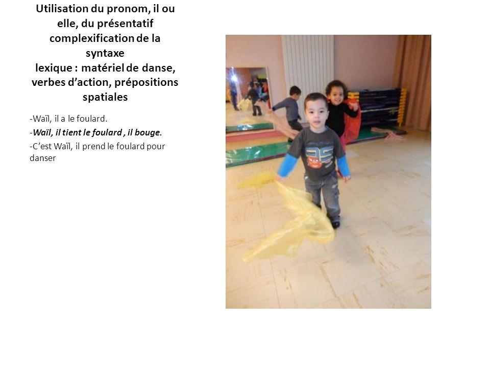 Utilisation du pronom, il ou elle, du présentatif complexification de la syntaxe lexique : matériel de danse, verbes d'action, prépositions spatiales -Waïl, il a le foulard.
