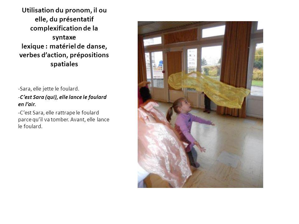 Utilisation du pronom, il ou elle, du présentatif complexification de la syntaxe lexique : matériel de danse, verbes d'action, prépositions spatiales -Sara, elle jette le foulard.