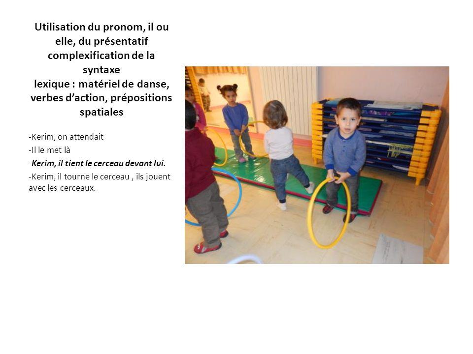 Utilisation du pronom, il ou elle, du présentatif complexification de la syntaxe lexique : matériel de danse, verbes d'action, prépositions spatiales -Kerim, on attendait -Il le met là -Kerim, il tient le cerceau devant lui.