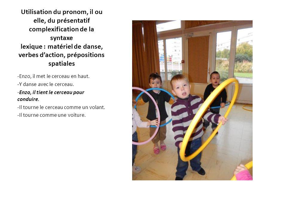 Utilisation du pronom, il ou elle, du présentatif complexification de la syntaxe lexique : matériel de danse, verbes d'action, prépositions spatiales -Enzo, il met le cerceau en haut.