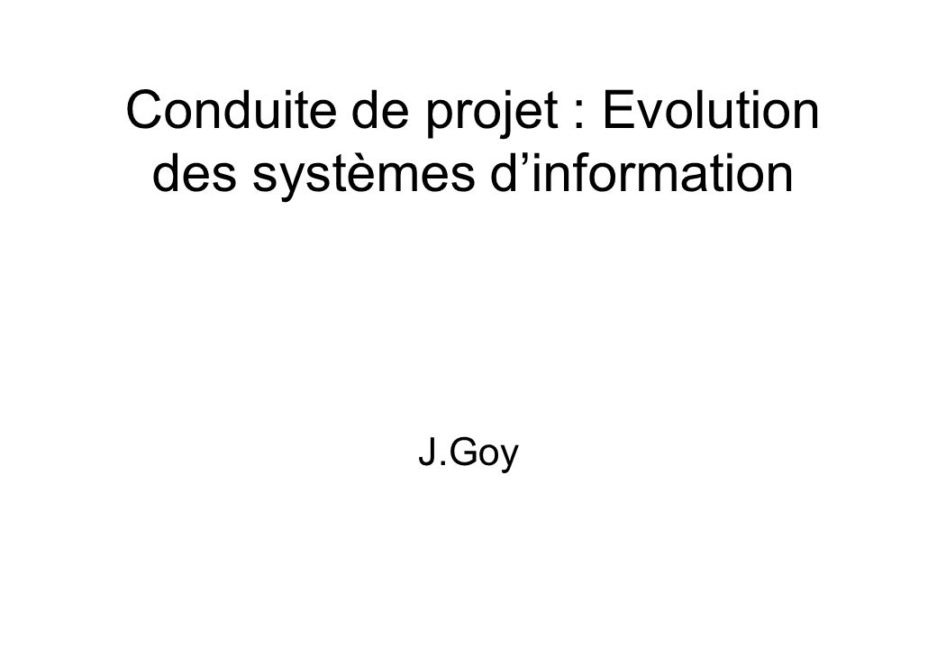 Conduite de projet : Evolution des systèmes d'information J.Goy