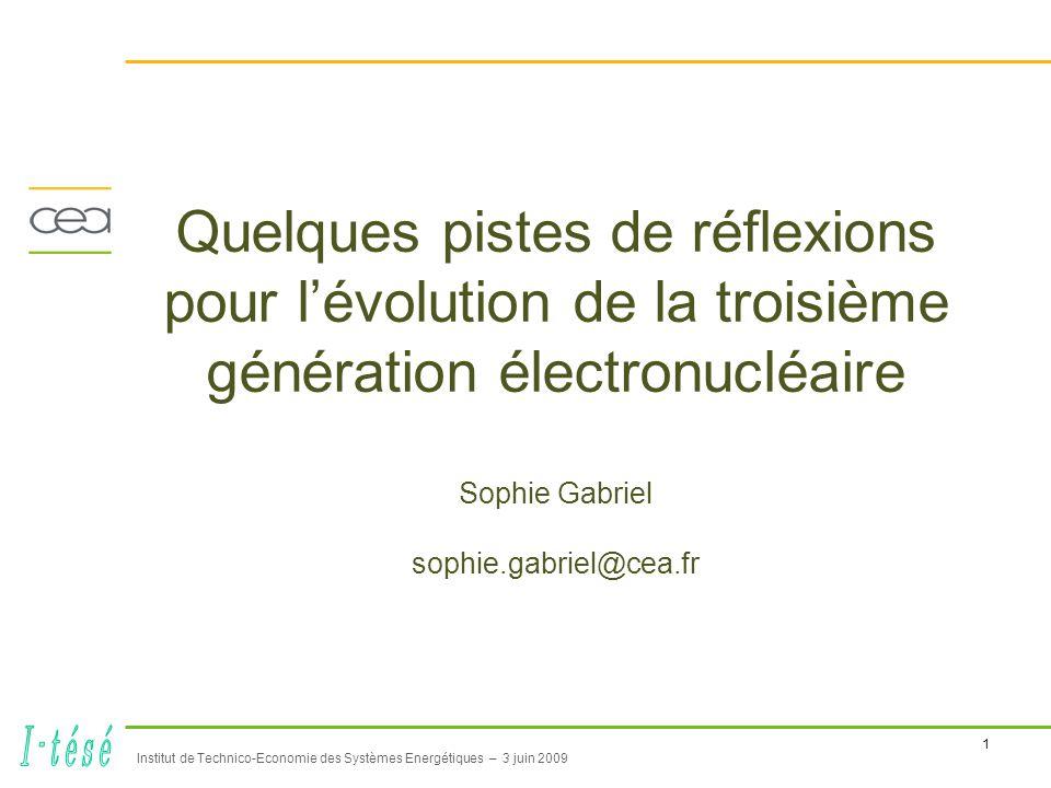 1 Institut de Technico-Economie des Systèmes Energétiques – 3 juin 2009 Quelques pistes de réflexions pour l'évolution de la troisième génération électronucléaire Sophie Gabriel sophie.gabriel@cea.fr
