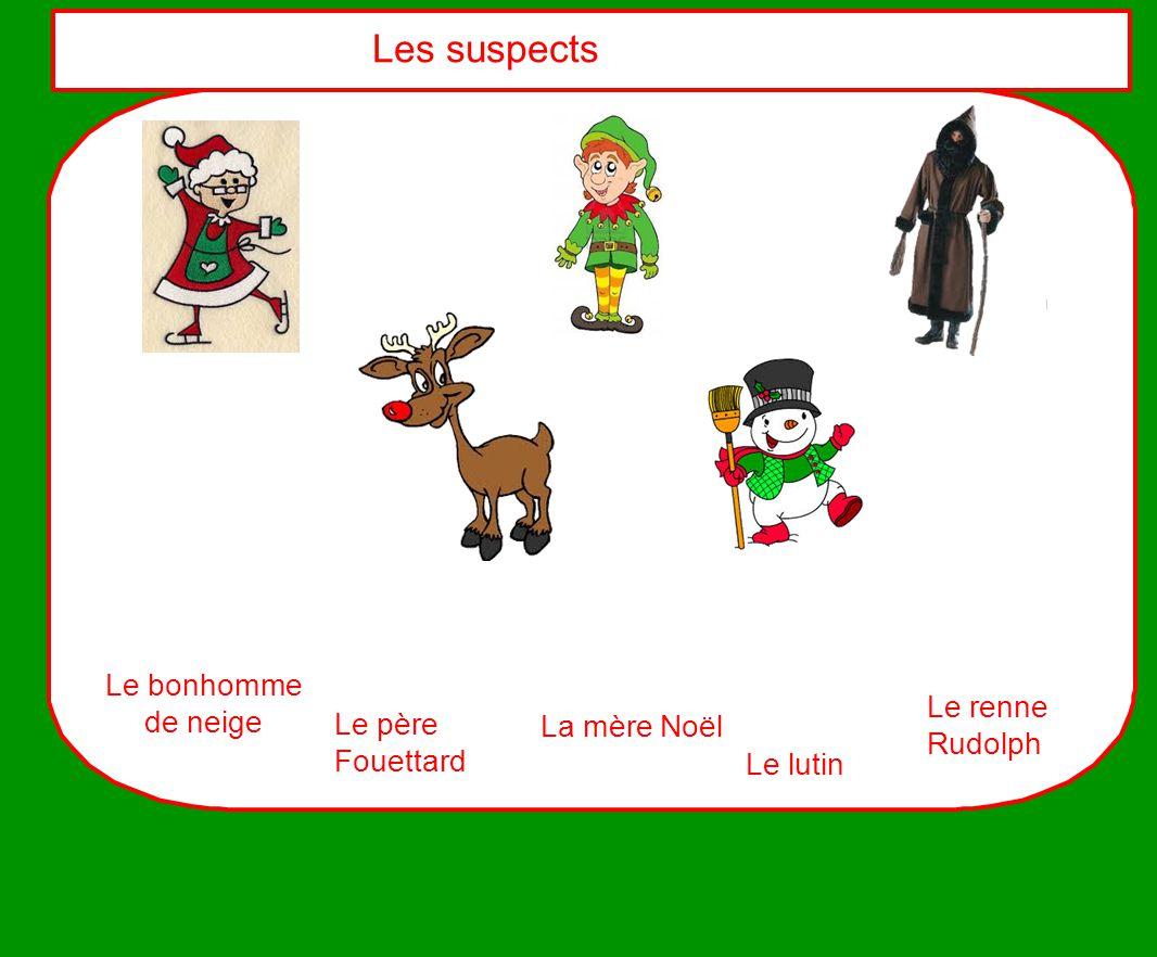 Les suspects La mère Noël Le lutin Le père Fouettard Le renne Rudolph Le bonhomme de neige