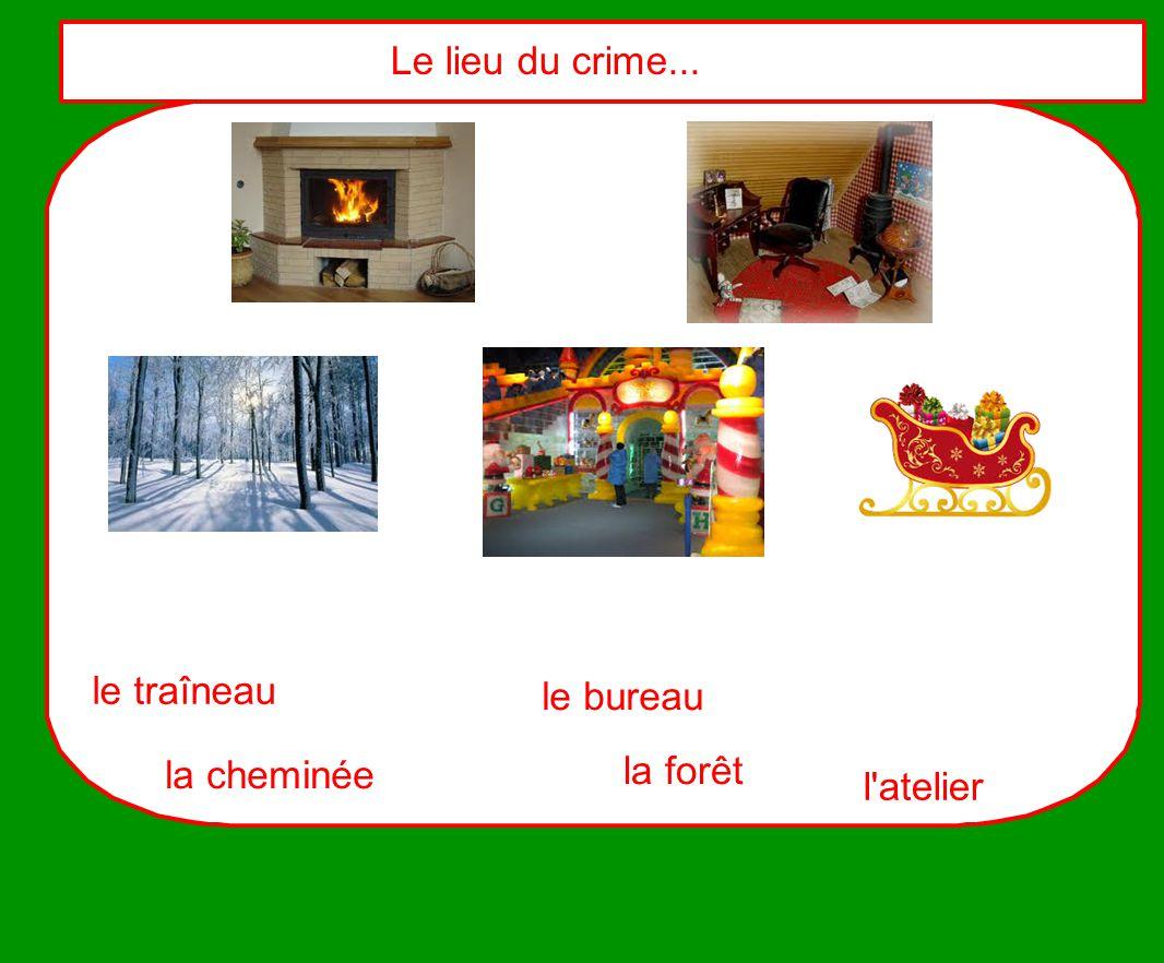 le traîneau la cheminée l'atelier le bureau Le lieu du crime... la forêt