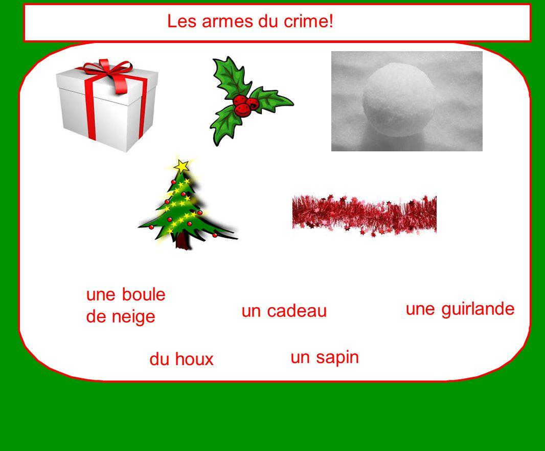 du houx un cadeau un sapin une guirlande Les armes du crime! une boule de neige
