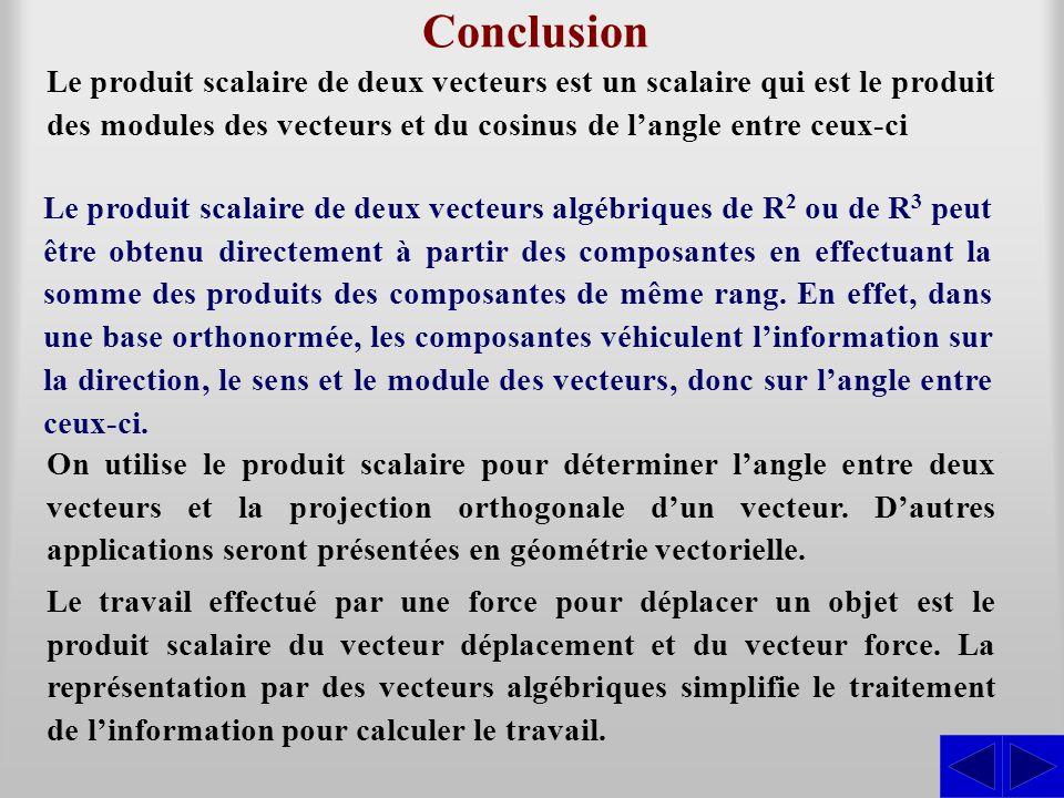 Conclusion Le produit scalaire de deux vecteurs est un scalaire qui est le produit des modules des vecteurs et du cosinus de l'angle entre ceux-ci Le produit scalaire de deux vecteurs algébriques de R 2 ou de R 3 peut être obtenu directement à partir des composantes en effectuant la somme des produits des composantes de même rang.