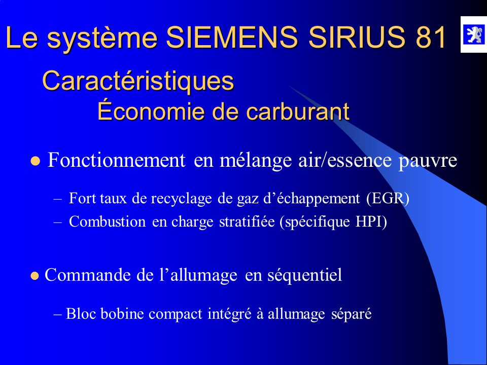Le système SIEMENS SIRIUS 81 Caractéristiques Économie de carburant  Fonctionnement en mélange air/essence pauvre –Fort taux de recyclage de gaz d'échappement (EGR) –Combustion en charge stratifiée (spécifique HPI)  Commande de l'allumage en séquentiel – Bloc bobine compact intégré à allumage séparé