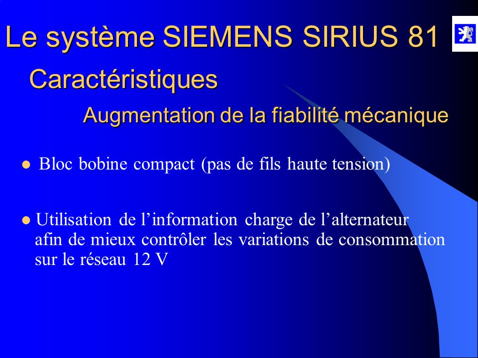Le système SIEMENS SIRIUS 81 Caractéristiques Augmentation de la fiabilité mécanique  Bloc bobine compact (pas de fils haute tension)  Utilisation de l'information charge de l'alternateur afin de mieux contrôler les variations de consommation sur le réseau 12 V