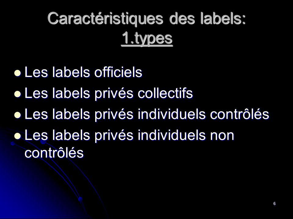 6 Caractéristiques des labels: 1.types  Les labels officiels  Les labels privés collectifs  Les labels privés individuels contrôlés  Les labels privés individuels non contrôlés