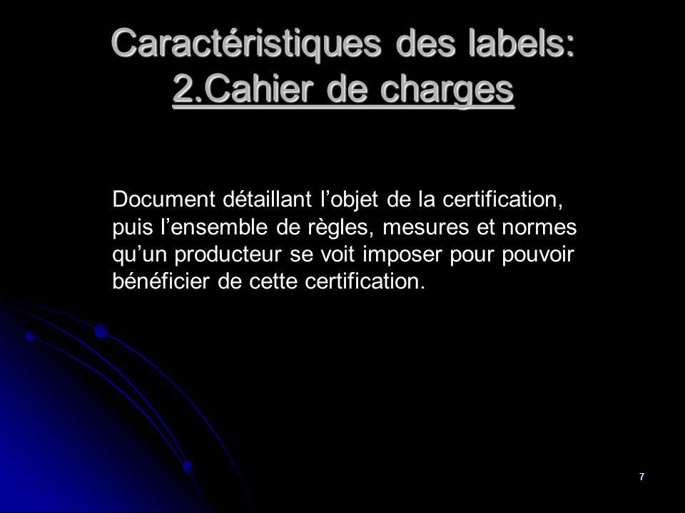 7 Caractéristiques des labels: 2.Cahier de charges Document détaillant l'objet de la certification, puis l'ensemble de règles, mesures et normes qu'un producteur se voit imposer pour pouvoir bénéficier de cette certification.