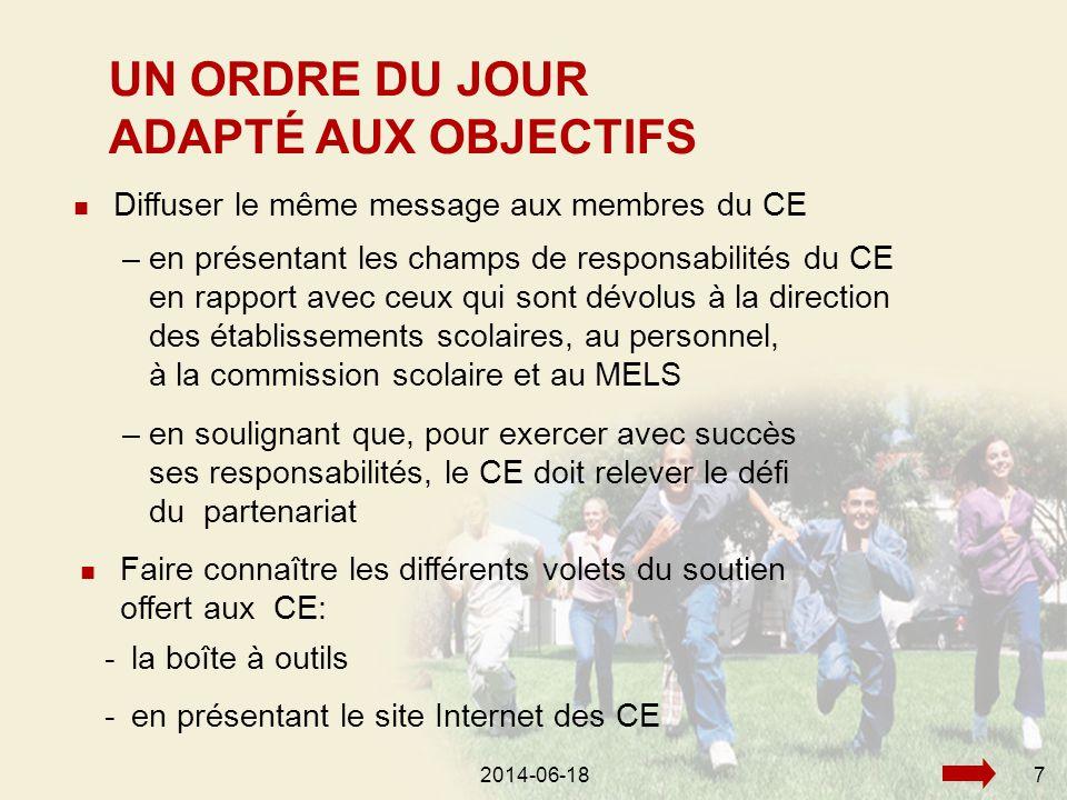 2014-06-187  Diffuser le même message aux membres du CE UN ORDRE DU JOUR ADAPTÉ AUX OBJECTIFS –en présentant les champs de responsabilités du CE en rapport avec ceux qui sont dévolus à la direction des établissements scolaires, au personnel, à la commission scolaire et au MELS –en soulignant que, pour exercer avec succès ses responsabilités, le CE doit relever le défi du partenariat  Faire connaître les différents volets du soutien offert aux CE: -la boîte à outils -en présentant le site Internet des CE