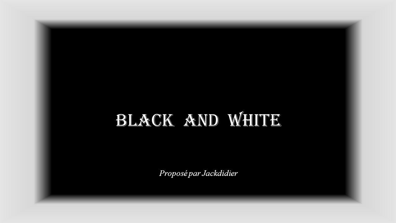 BLACK and white Proposé par Jackdidier