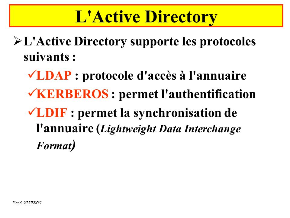 Yonel GRUSSON  L Active Directory supporte les protocoles suivants :  LDAP : protocole d accès à l annuaire  KERBEROS : permet l authentification  LDIF : permet la synchronisation de l annuaire ( Lightweight Data Interchange Format ) L Active Directory