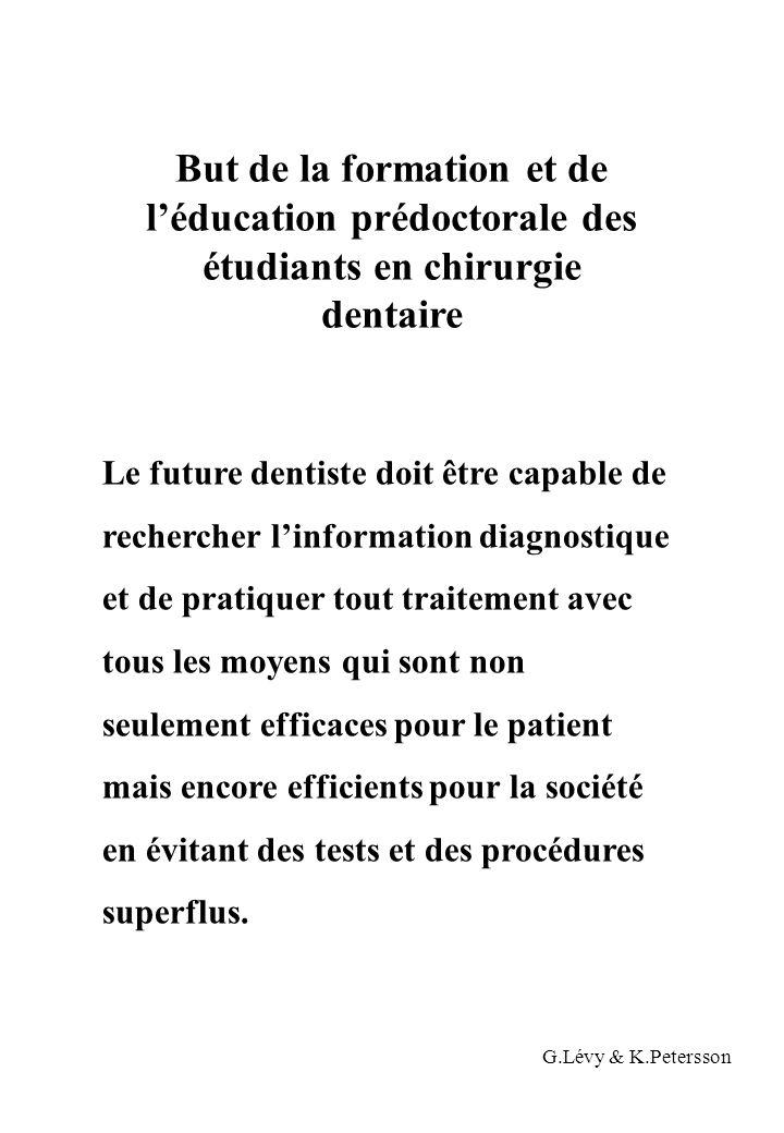 But de la formation et de l'éducation prédoctorale des étudiants en chirurgie dentaire Le future dentiste doit être capable de rechercher l'information diagnostique et de pratiquer tout traitement avec tous les moyens qui sont non seulement efficaces pour le patient mais encore efficients pour la société en évitant des tests et des procédures superflus.