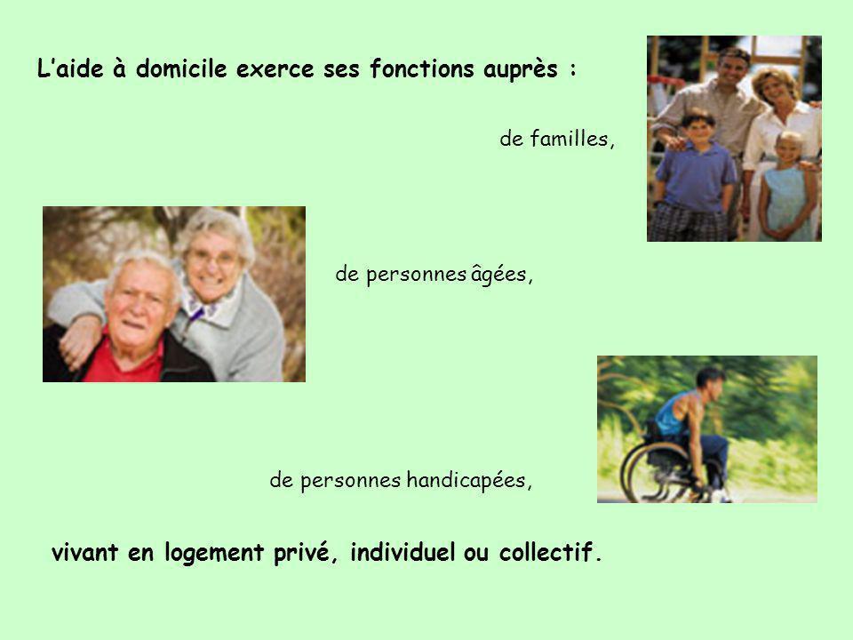 L'aide à domicile exerce ses fonctions auprès : de familles, de personnes âgées, de personnes handicapées, vivant en logement privé, individuel ou col