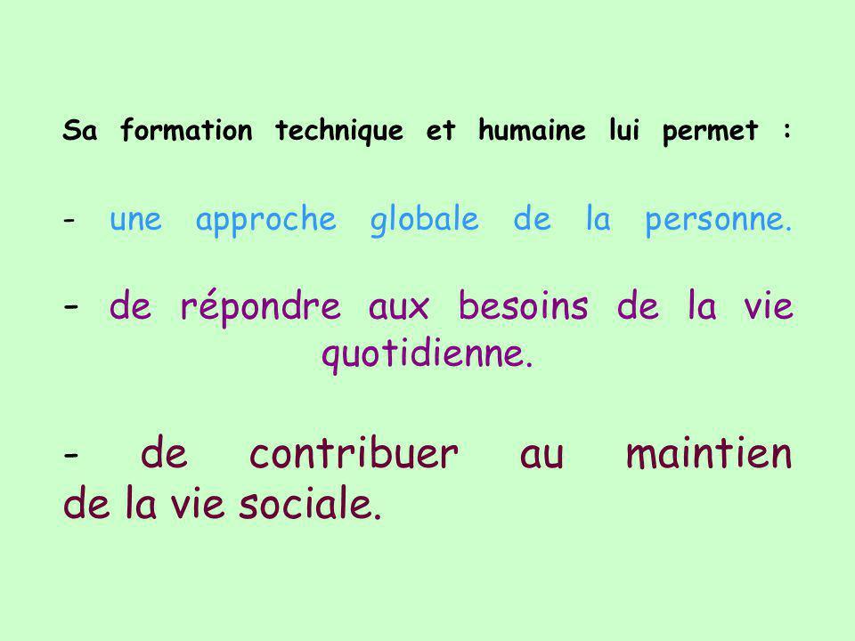 Sa formation technique et humaine lui permet : - une approche globale de la personne. - de répondre aux besoins de la vie quotidienne. - de contribuer