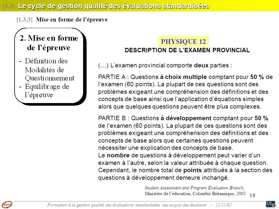 18 Le cycle de gestion qualité des évaluations standardisées [1.3] Le cycle de gestion qualité des évaluations standardisées [1.3.3] Mise en forme de l'épreuve PHYSIQUE 12 DESCRIPTION DE L'EXAMEN PROVINCIAL (…) L'examen provincial comporte deux parties : PARTIE A : Questions à choix multiple comptant pour 50 % de l'examen (60 points).