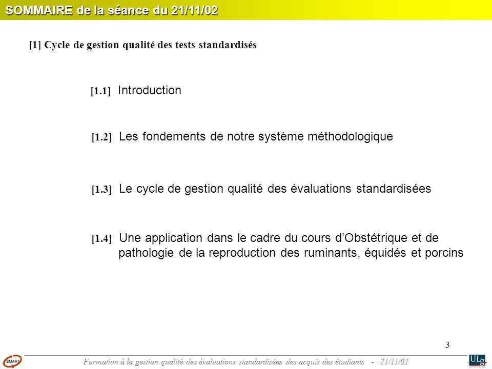 3 [1.1] Introduction SOMMAIRE de la séance du 21/11/02 [1.2] Les fondements de notre système méthodologique [1.3] Le cycle de gestion qualité des évaluations standardisées [1.4] Une application dans le cadre du cours d'Obstétrique et de pathologie de la reproduction des ruminants, équidés et porcins [1] Cycle de gestion qualité des tests standardisés Formation à la gestion qualité des évaluations standardisées des acquis des étudiants - 21/11/02