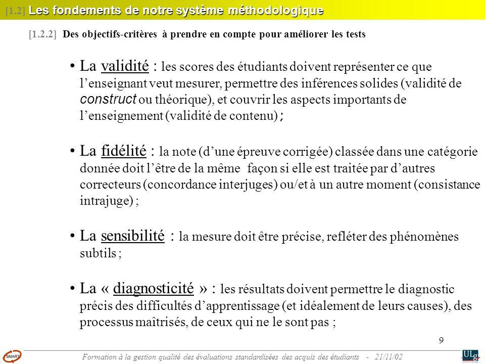 9 •La validité : les scores des étudiants doivent représenter ce que l'enseignant veut mesurer, permettre des inférences solides (validité de construct ou théorique), et couvrir les aspects importants de l'enseignement (validité de contenu) ; •La fidélité : la note (d'une épreuve corrigée) classée dans une catégorie donnée doit l'être de la même façon si elle est traitée par d'autres correcteurs (concordance interjuges) ou/et à un autre moment (consistance intrajuge) ; •La sensibilité : la mesure doit être précise, refléter des phénomènes subtils ; •La « diagnosticité » : les résultats doivent permettre le diagnostic précis des difficultés d'apprentissage (et idéalement de leurs causes), des processus maîtrisés, de ceux qui ne le sont pas ; [1.2.2] Des objectifs-critères à prendre en compte pour améliorer les tests Les fondements de notre système méthodologique [1.2] Les fondements de notre système méthodologique Formation à la gestion qualité des évaluations standardisées des acquis des étudiants - 21/11/02