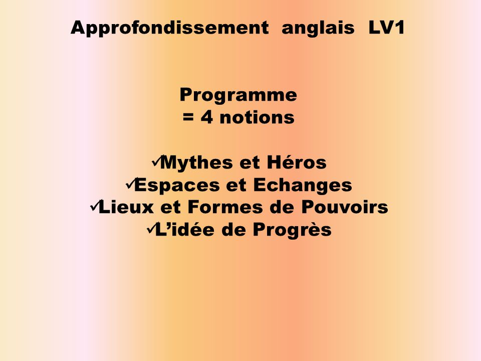 Approfondissement anglais LV1 Programme = 4 notions  Mythes et Héros  Espaces et Echanges  Lieux et Formes de Pouvoirs  L'idée de Progrès