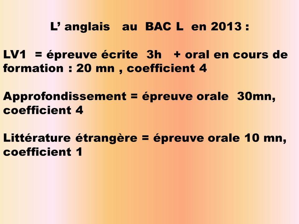 L' anglais au BAC L en 2013 : LV1 = épreuve écrite 3h + oral en cours de formation : 20 mn, coefficient 4 Approfondissement = épreuve orale 30mn, coef