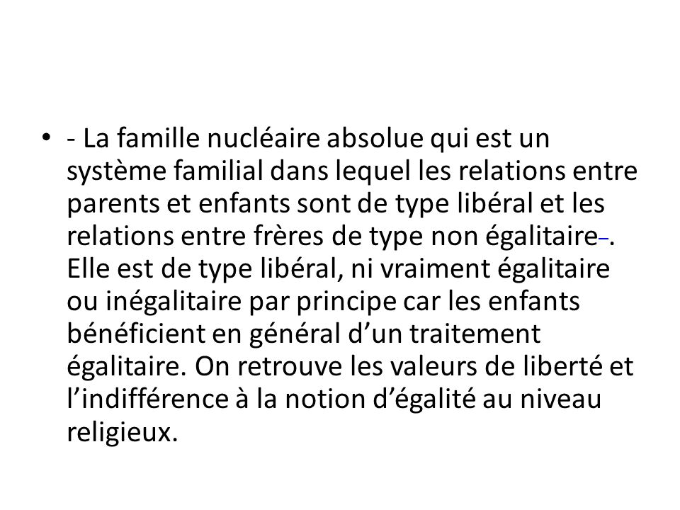 • - La famille nucléaire absolue qui est un système familial dans lequel les relations entre parents et enfants sont de type libéral et les relations