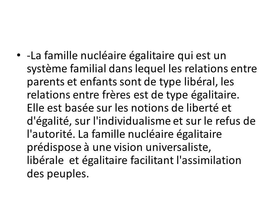 • -La famille nucléaire égalitaire qui est un système familial dans lequel les relations entre parents et enfants sont de type libéral, les relations