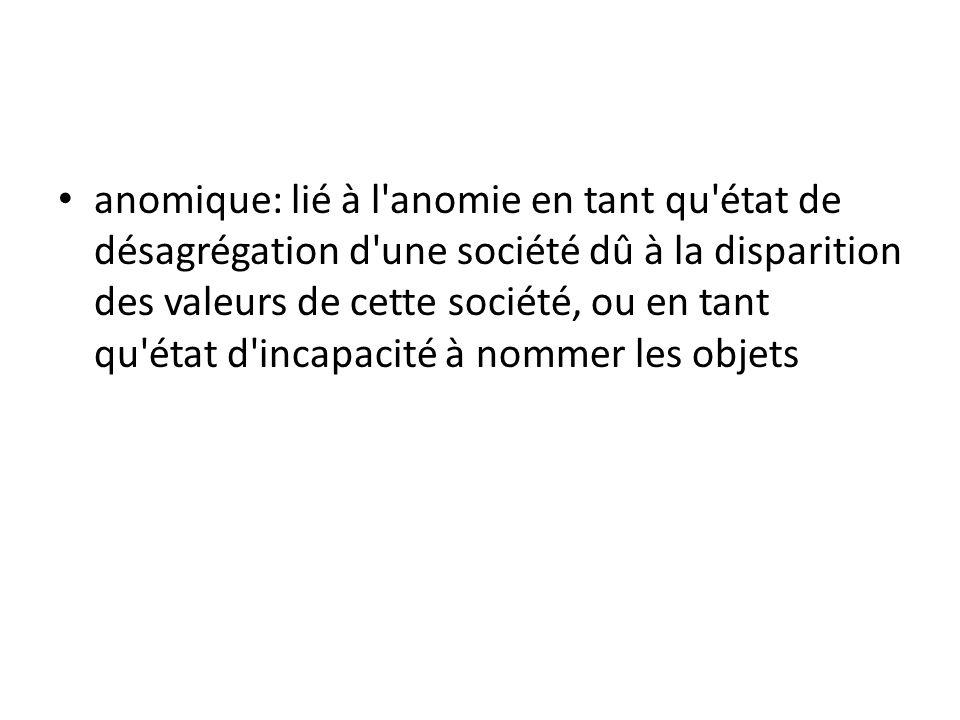 • anomique: lié à l'anomie en tant qu'état de désagrégation d'une société dû à la disparition des valeurs de cette société, ou en tant qu'état d'incap