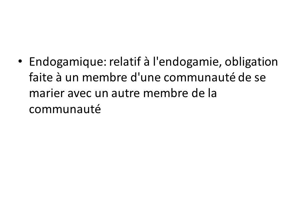 • Endogamique: relatif à l'endogamie, obligation faite à un membre d'une communauté de se marier avec un autre membre de la communauté