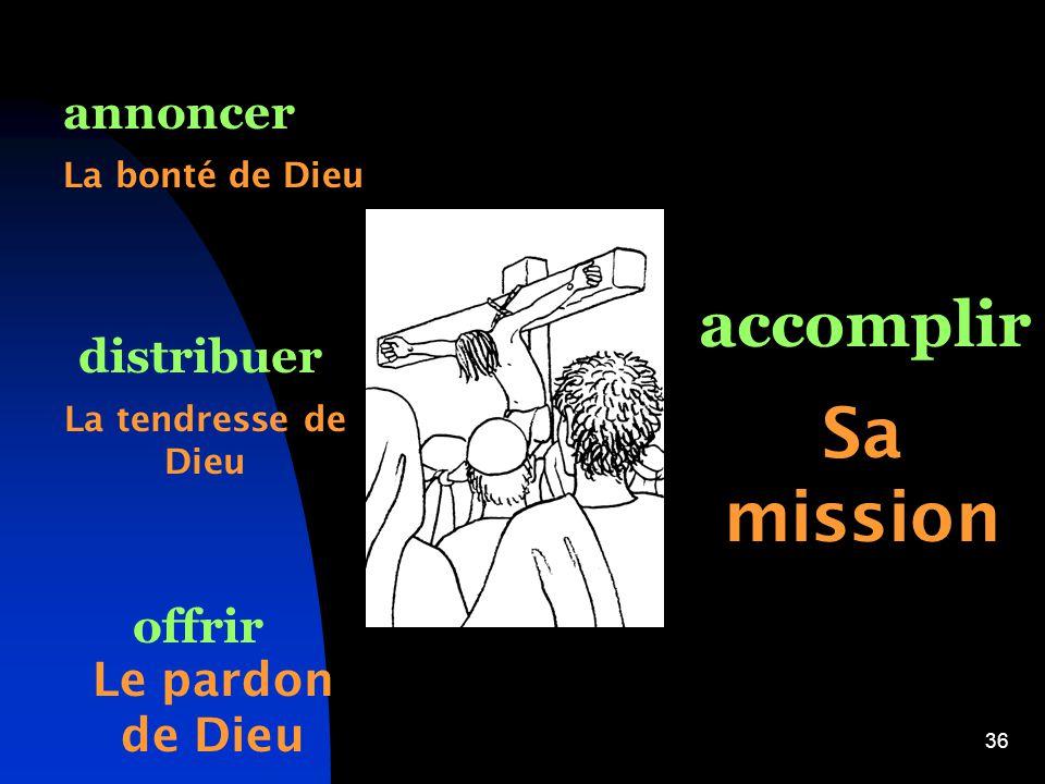 36 annoncer distribuer offrir accomplir La bonté de Dieu La tendresse de Dieu Le pardon de Dieu Sa mission