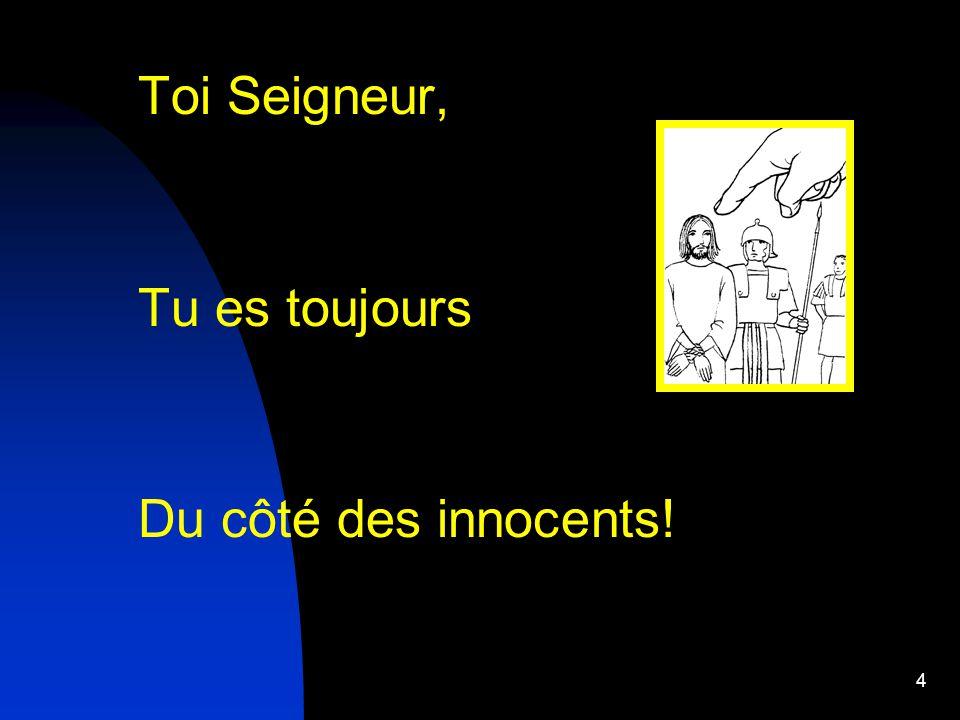4 Toi Seigneur, Tu es toujours Du côté des innocents!