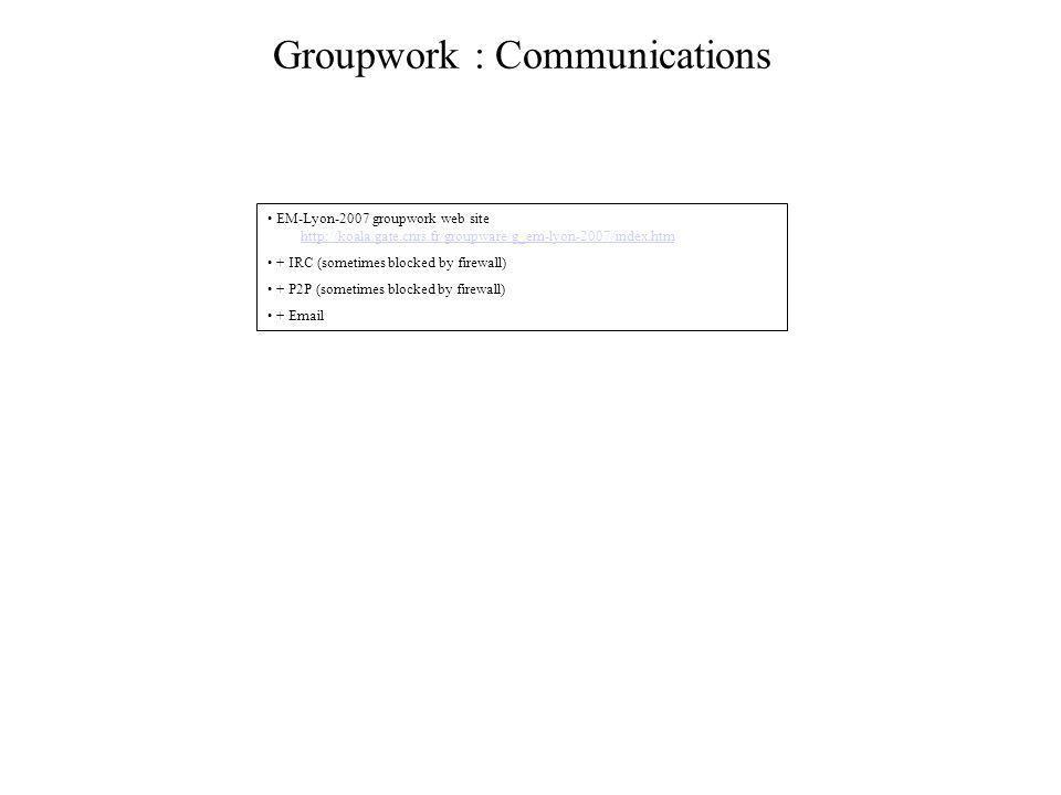 Groupwork : Communications • EM-Lyon-2007 groupwork web site http://koala.gate.cnrs.fr/groupware/g_em-lyon-2007/index.htmhttp://koala.gate.cnrs.fr/groupware/g_em-lyon-2007/index.htm • + IRC (sometimes blocked by firewall) • + P2P (sometimes blocked by firewall) • + Email