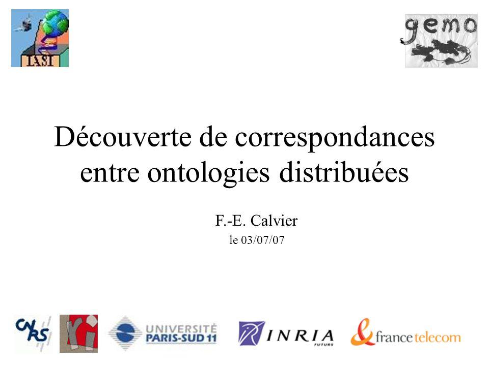1 Découverte de correspondances entre ontologies distribuées F.-E. Calvier le 03/07/07