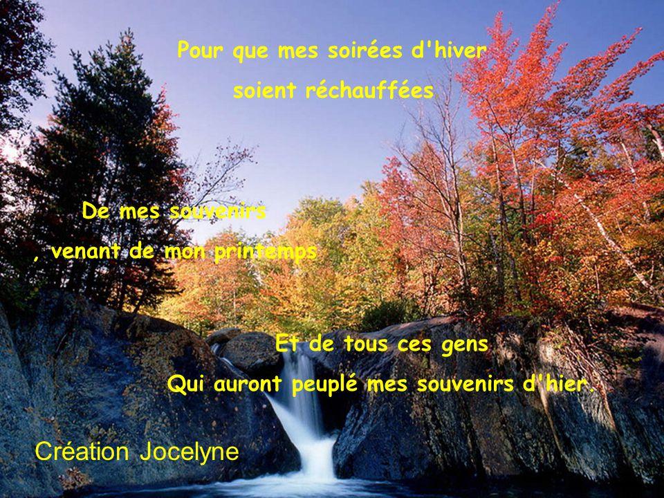 Alors quand je serai à l automne de ma vie, De mes amours, et de mes jours, Je souhaite avoir autant de couleurs Et de panache, dans mes souvenirs.