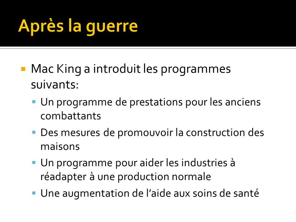  Mac King a introduit les programmes suivants:  Un programme de prestations pour les anciens combattants  Des mesures de promouvoir la construction des maisons  Un programme pour aider les industries à réadapter à une production normale  Une augmentation de l'aide aux soins de santé