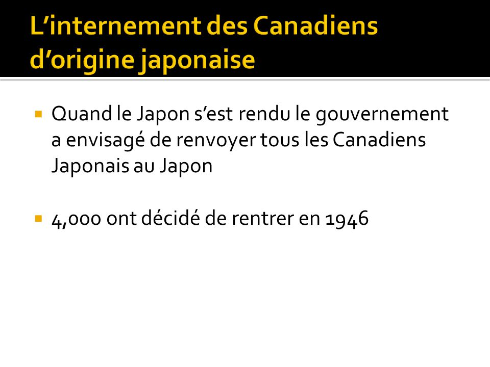  Quand le Japon s'est rendu le gouvernement a envisagé de renvoyer tous les Canadiens Japonais au Japon  4,000 ont décidé de rentrer en 1946
