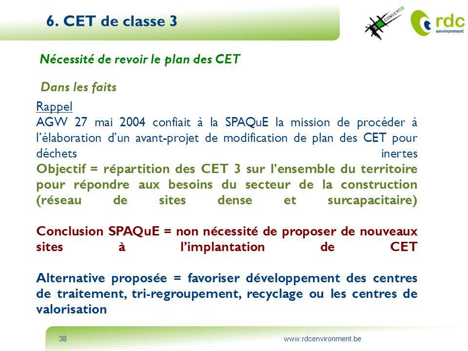 www.rdcenvironment.be38 6. CET de classe 3 Nécessité de revoir le plan des CET Dans les faits Rappel AGW 27 mai 2004 confiait à la SPAQuE la mission d