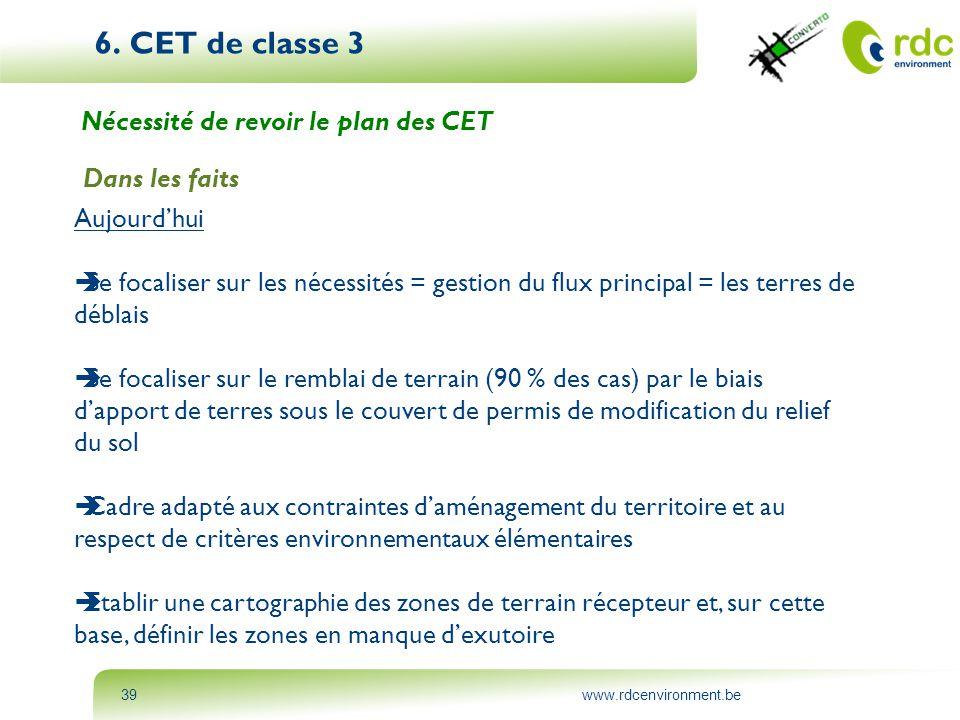 www.rdcenvironment.be39 6. CET de classe 3 Nécessité de revoir le plan des CET Dans les faits Aujourd'hui  Se focaliser sur les nécessités = gestion