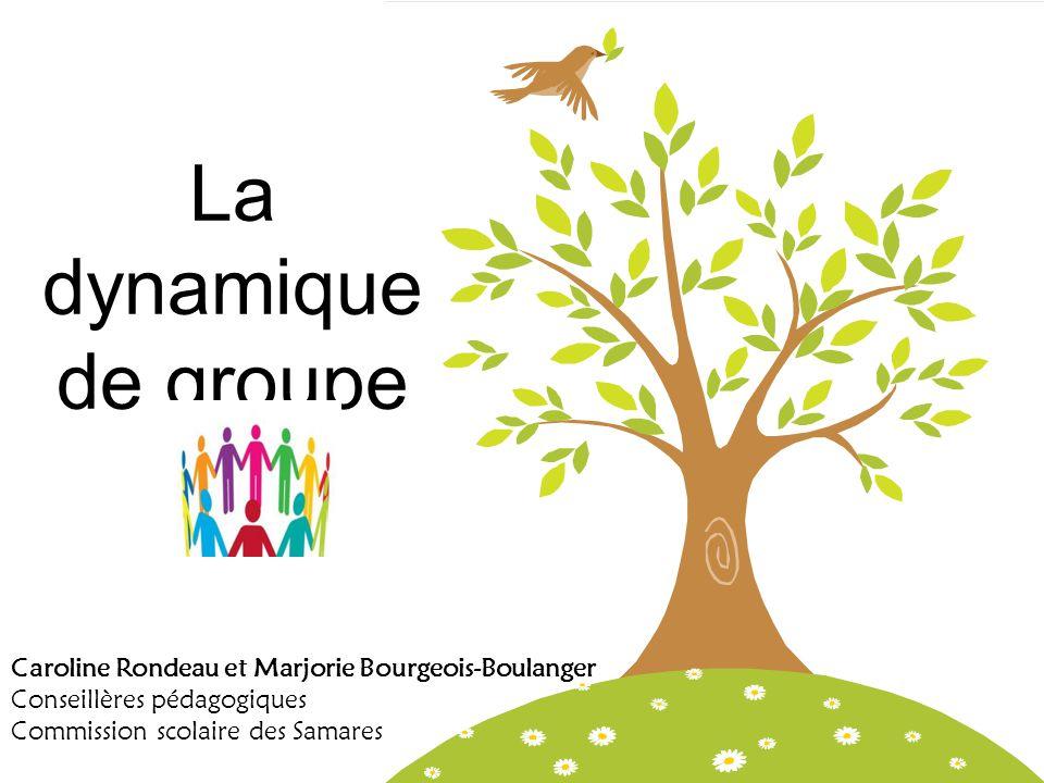 La dynamique de groupe Caroline Rondeau et Marjorie Bourgeois-Boulanger Conseillères pédagogiques Commission scolaire des Samares