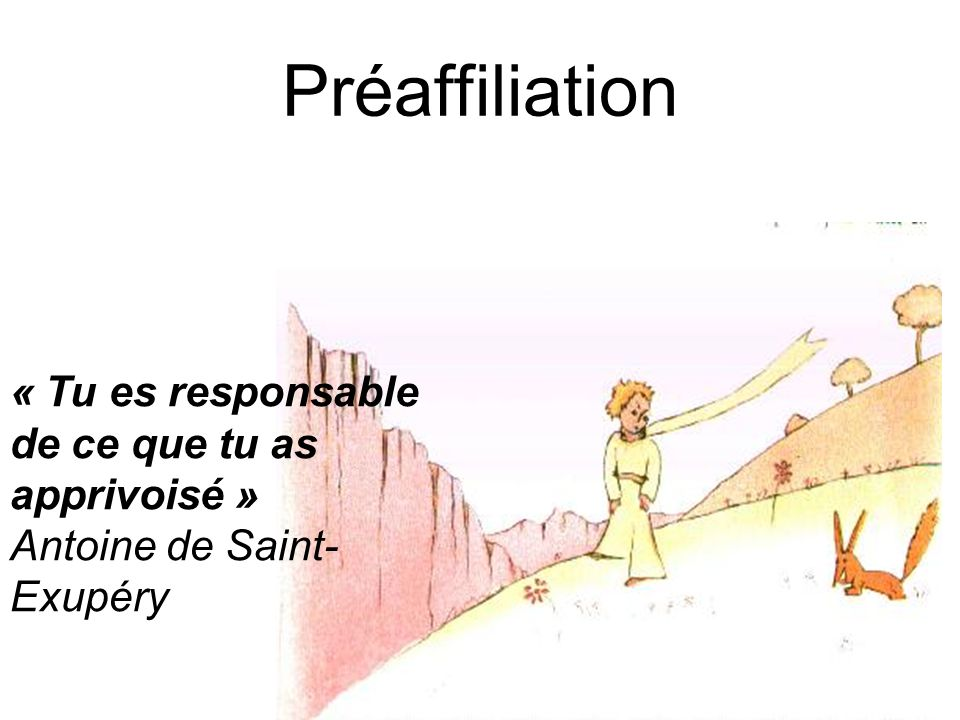 Préaffiliation « Tu es responsable de ce que tu as apprivoisé » Antoine de Saint- Exupéry