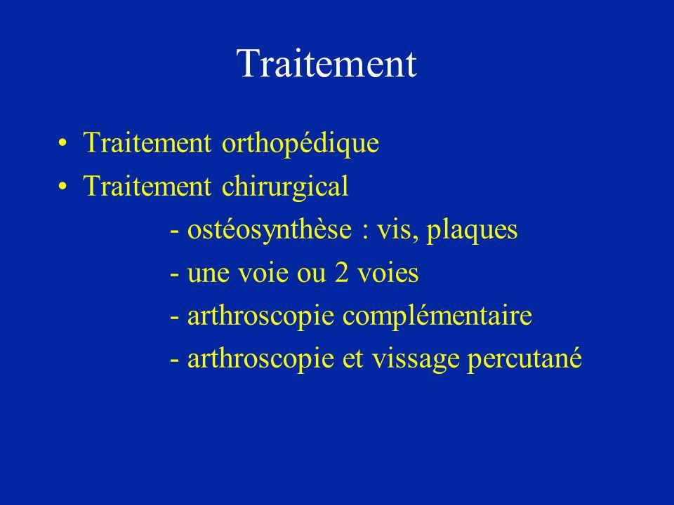 Traitement •Traitement orthopédique •Traitement chirurgical - ostéosynthèse : vis, plaques - une voie ou 2 voies - arthroscopie complémentaire - arthr