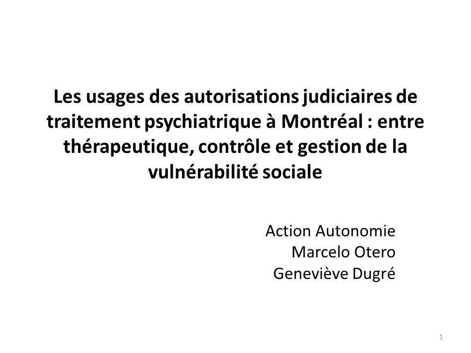 Les usages des autorisations judiciaires de traitement psychiatrique à Montréal : entre thérapeutique, contrôle et gestion de la vulnérabilité sociale Action Autonomie Marcelo Otero Geneviève Dugré 1