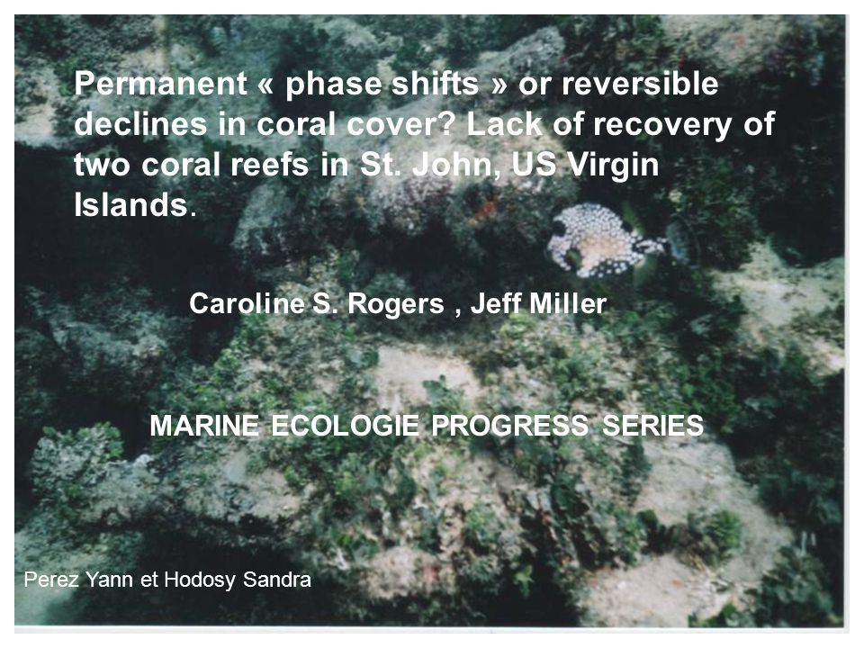 Permanent « phase shifts » or reversible declines in coral cover? Lack of recovery of two coral reefs in St. John, US Virgin Islands. Caroline S. Roge
