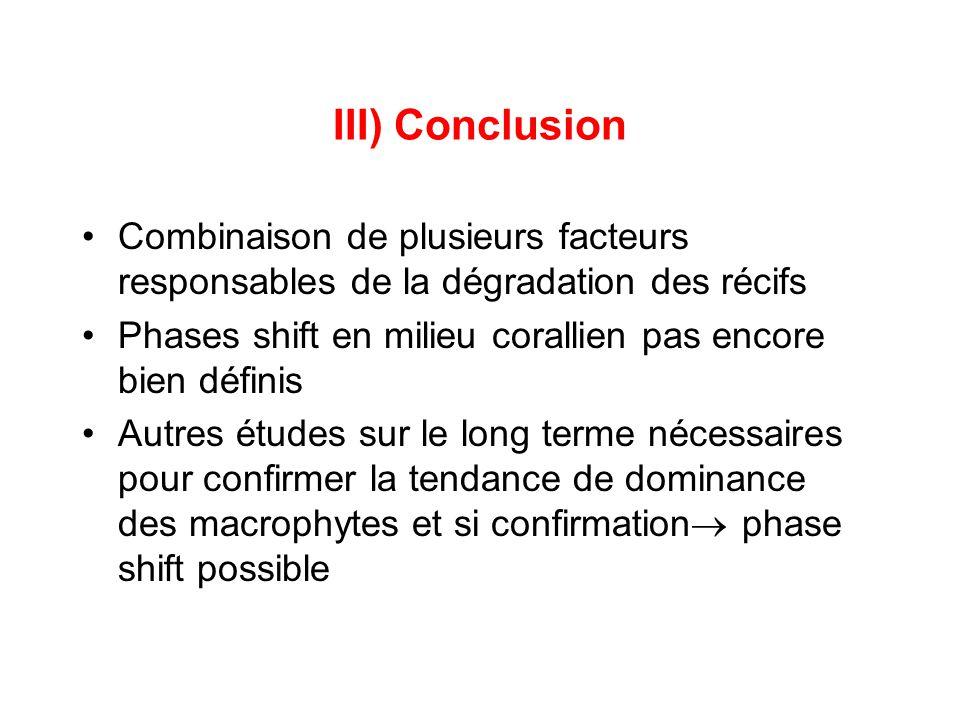 III) Conclusion •Combinaison de plusieurs facteurs responsables de la dégradation des récifs •Phases shift en milieu corallien pas encore bien définis •Autres études sur le long terme nécessaires pour confirmer la tendance de dominance des macrophytes et si confirmation  phase shift possible