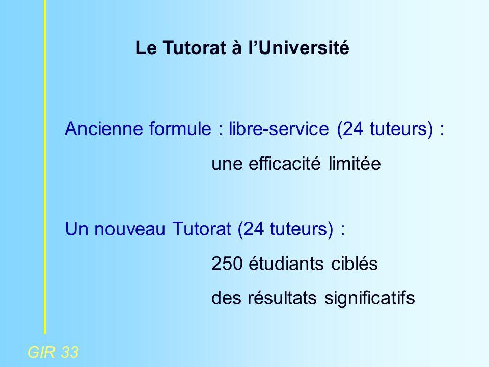 GIR 33 Le Tutorat à l'Université Ancienne formule : libre-service (24 tuteurs) : une efficacité limitée Un nouveau Tutorat (24 tuteurs) : 250 étudiant