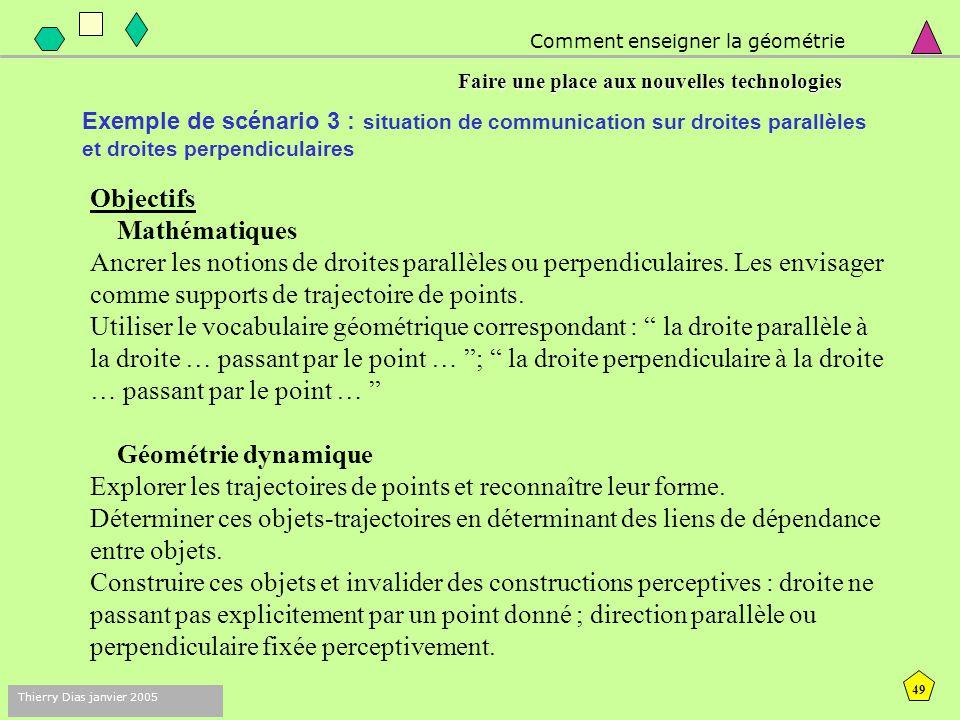 48 Thierry Dias janvier 2005 Comment enseigner la géométrie Faire une place aux nouvelles technologies Exemple de scénario 2 : situation de communication sur droites et points On propose à deux élèves A et B de travailler directement sur Cabri, mais sur deux fichiers voisins.