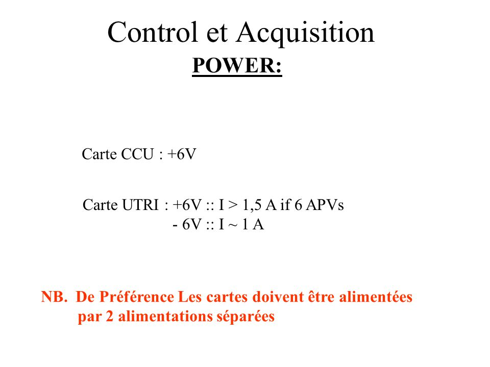 Control et Acquisition POWER: Carte CCU : +6V Carte UTRI : +6V :: I > 1,5 A if 6 APVs - 6V :: I ~ 1 A NB.