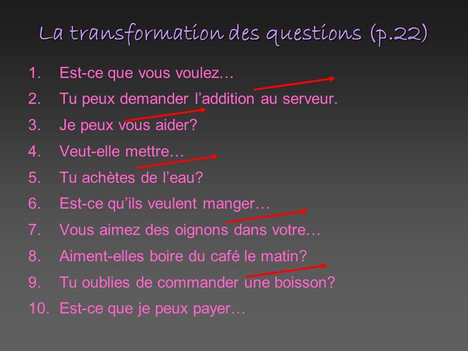 La transformation des questions (p.22) 1.Est-ce que vous voulez… 2.Tu peux demander l'addition au serveur. 3.Je peux vous aider? 4.Veut-elle mettre… 5